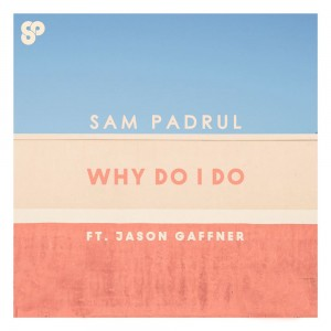 Sam Padrul – Why Do I Do (feat. Jason Gaffner)